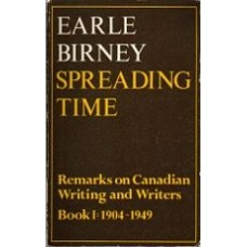 BIRNEY, Earle: Spreading Time: Remarks on Canadian Writing and Writers Book I: 1904-1949