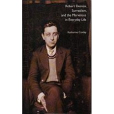 CONLEY, Katharine: Robert Desnos, Surrealism, and the Marvelous in Everyday Life