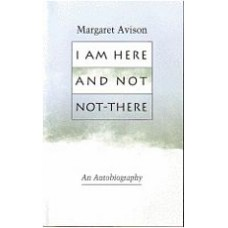 AVISON, Margaret: I Am Here and Not Not-There: An Autobiography